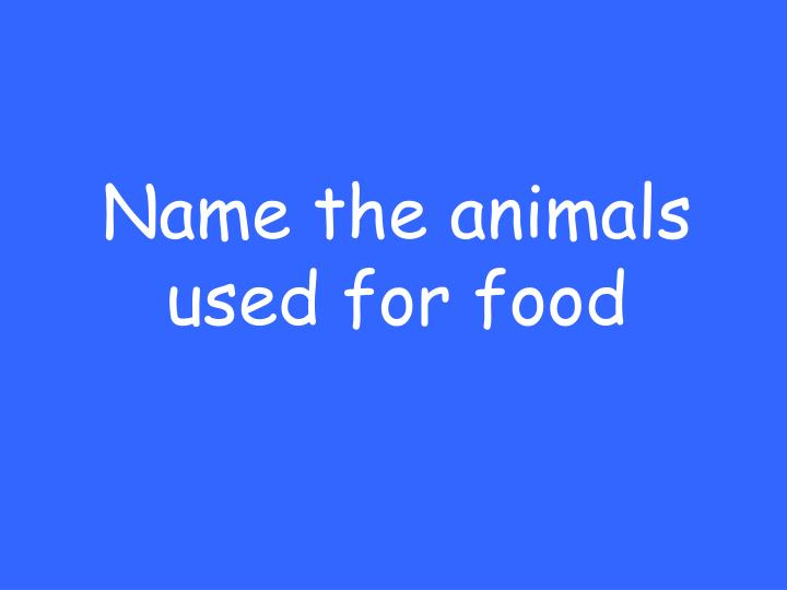 Name the animals used for food