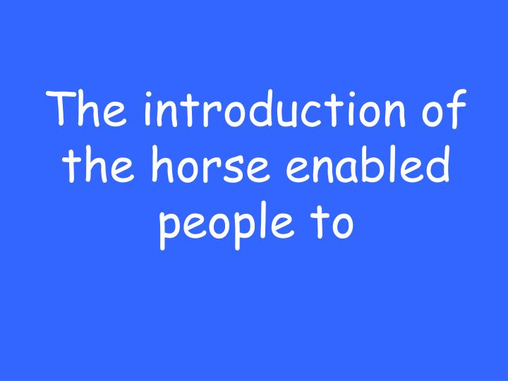The introduction of the horse enabled people to