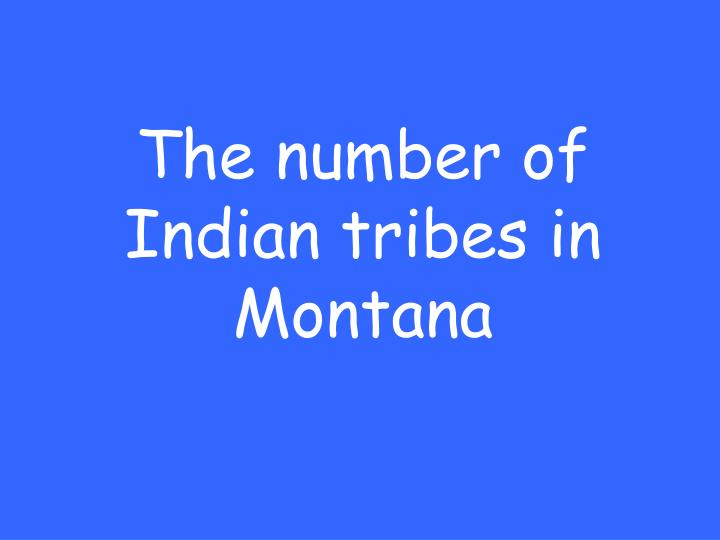 The number of Indian tribes in Montana