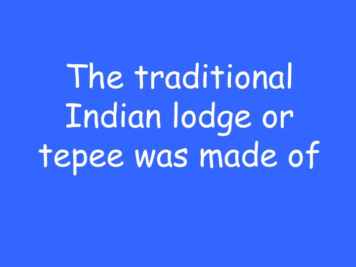 The traditional Indian lodge or tepee was made of