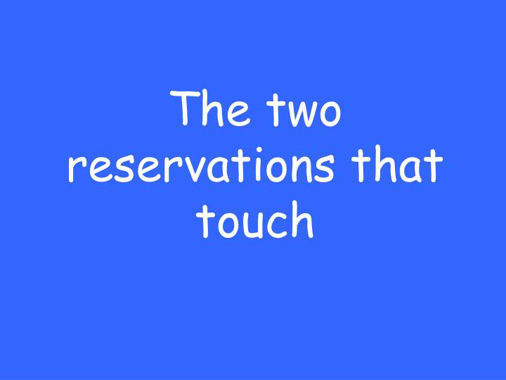 The two reservations that touch