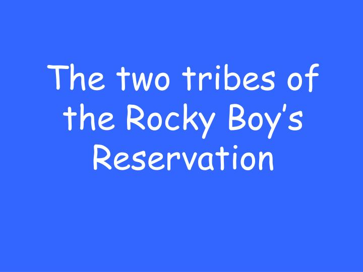 The two tribes of the Rocky Boy's Reservation