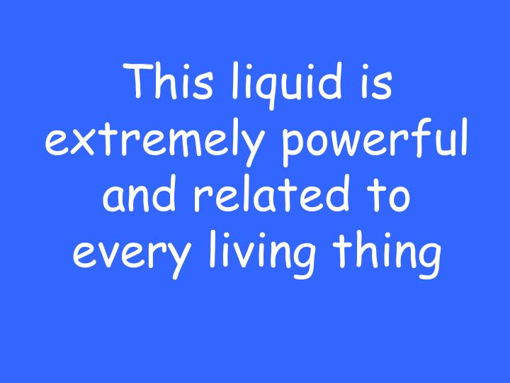 This liquid is extremely powerful and related to every living thing