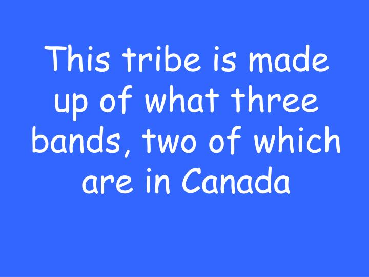 This tribe is made up of what three bands, two of which are in Canada