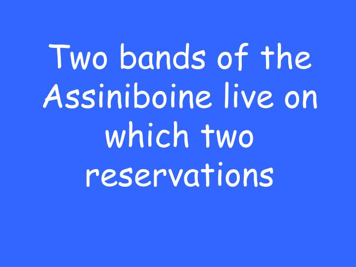 Two bands of the Assiniboine live on which two reservations