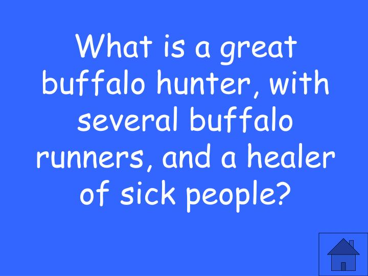 What is a great buffalo hunter, with several buffalo runners, and a healer of sick people?
