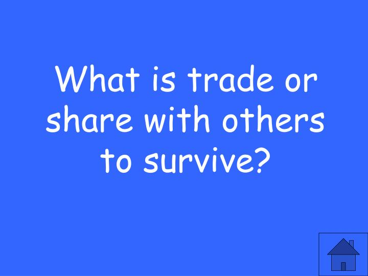 What is trade or share with others to survive?