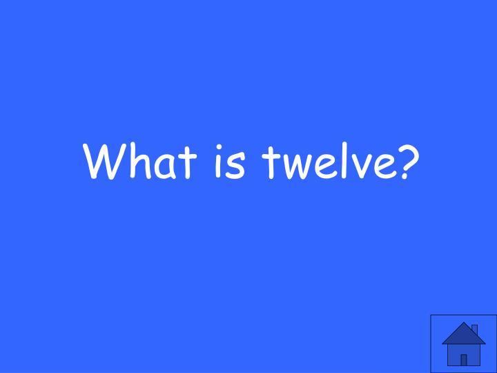 What is twelve?