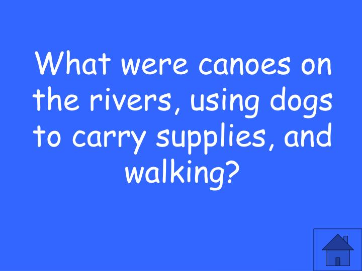 What were canoes on the rivers, using dogs to carry supplies, and walking?