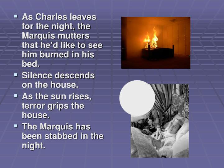 As Charles leaves for the night, the Marquis mutters that hed like to see him burned in his bed.