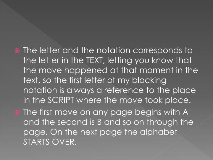 The letter and the notation corresponds to the letter in the TEXT, letting you know that the move happened at that moment in the text, so the first letter of my blocking notation is always a reference to the place in the SCRIPT where the move took place.