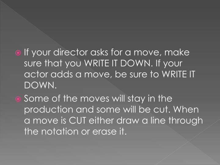 If your director asks for a move, make sure that you WRITE IT DOWN. If your actor adds a move, be sure to WRITE IT DOWN.