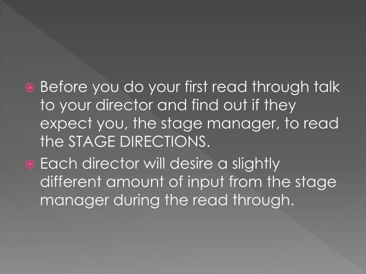 Before you do your first read through talk to your director and find out if they expect you, the stage manager, to read the STAGE DIRECTIONS.