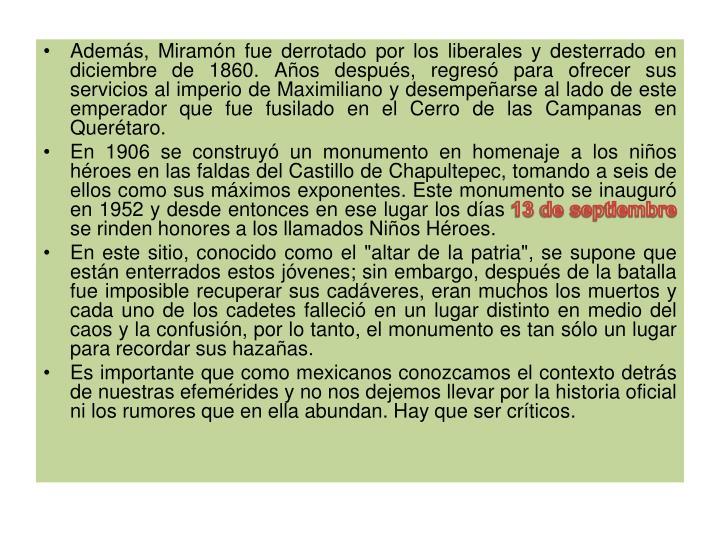 Además, Miramón fue derrotado por los liberales y desterrado en diciembre de 1860. Años después, regresó para ofrecer sus servicios al imperio de Maximiliano y desempeñarse al lado de este emperador que fue fusilado en el Cerro de las Campanas en Querétaro.