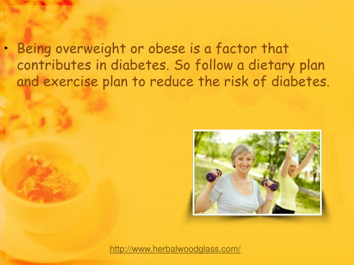 Being overweight or obese is a factor that contributes in diabetes. So follow a dietary plan and exercise plan to reduce the risk of diabetes