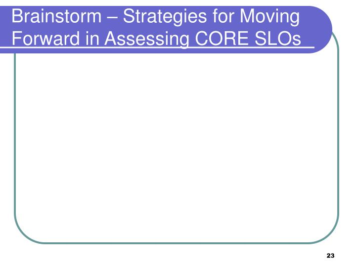 Brainstorm – Strategies for Moving Forward in Assessing CORE SLOs