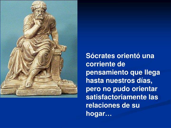 Sócrates orientó una corriente de pensamiento que llega hasta nuestros días, pero no pudo orientar satisfactoriamente las relaciones de su hogar…
