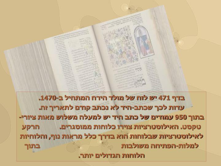 בדף 471 יש לוח של מולד הירח המתחיל ב-1470.                עדות לכך שכתב-היד לא נכתב קודם לתאריך זה.                                                               בתוך 950 עמודים של כתב היד יש למעלה משלוש מאות ציורי-טקסט. האילוסטרציות צוירו כלוחות ממוסגרים.           הרקע לאילוסטרציות שבלוחות הוא בדרך כלל מראות נוף, והלוחיות למלות-הפתיחה משולבות                                             בתוך הלוחות הגדולים יותר.
