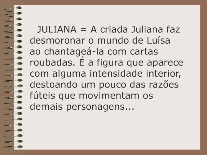 JULIANA = A criada Juliana faz desmoronar o mundo de Lusa ao chantage-la com cartas roubadas.  a figura que aparece com alguma intensidade interior, destoando um pouco das razes fteis que movimentam os demais personagens...