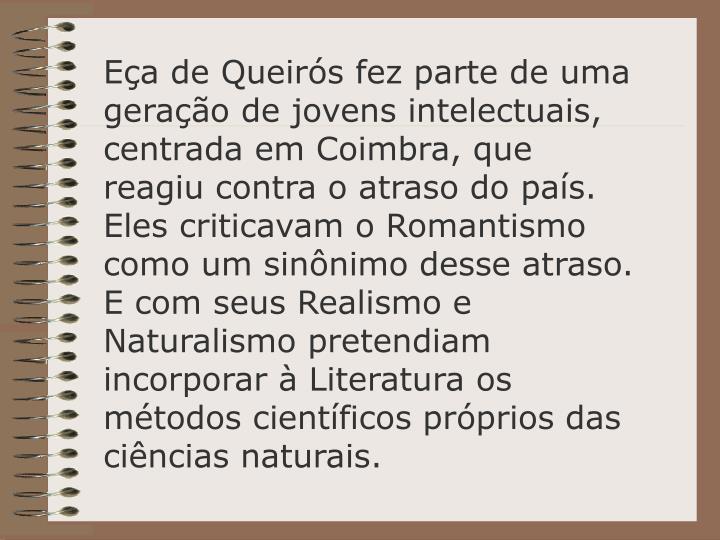 Ea de Queirs fez parte de uma gerao de jovens intelectuais, centrada em Coimbra, que reagiu contra o atraso do pas. Eles criticavam o Romantismo como um sinnimo desse atraso. E com seus Realismo e Naturalismo pretendiam incorporar  Literatura os mtodos cientficos prprios das cincias naturais.