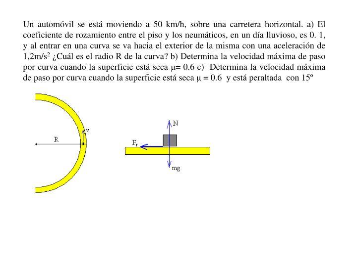 Un automóvil se está moviendo a 50 km/h, sobre una carretera horizontal. a) El coeficiente de rozamiento entre el piso y los neumáticos, en un día lluvioso, es 0. 1, y al entrar en una curva se va hacia el exterior de la misma con una aceleración de 1,2m/s