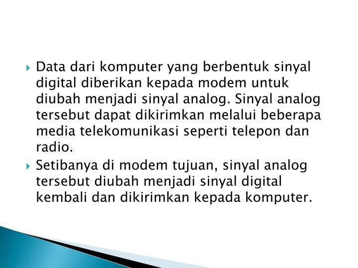 Data dari komputer yang berbentuk sinyal digital diberikan kepada modem untuk diubah menjadi sinyal analog. Sinyal analog tersebut dapat dikirimkan melalui beberapa media telekomunikasi seperti telepon dan radio