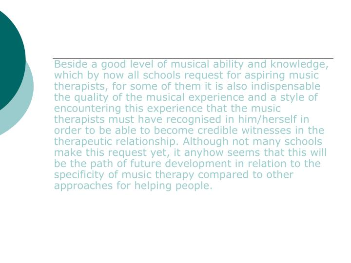 Beside a good level of musical ability and knowledge, which by now all schools request for aspiring music therapists, for some of them it is also indispensable the quality of the musical experience and a style of encountering this experience that the music therapists must have recognised in him/herself in order to be able to become credible witnesses in the therapeutic relationship. Although not many schools make this request yet, it anyhow seems that this will be the path of future development in relation to the specificity of music therapy compared to other approaches for helping people.