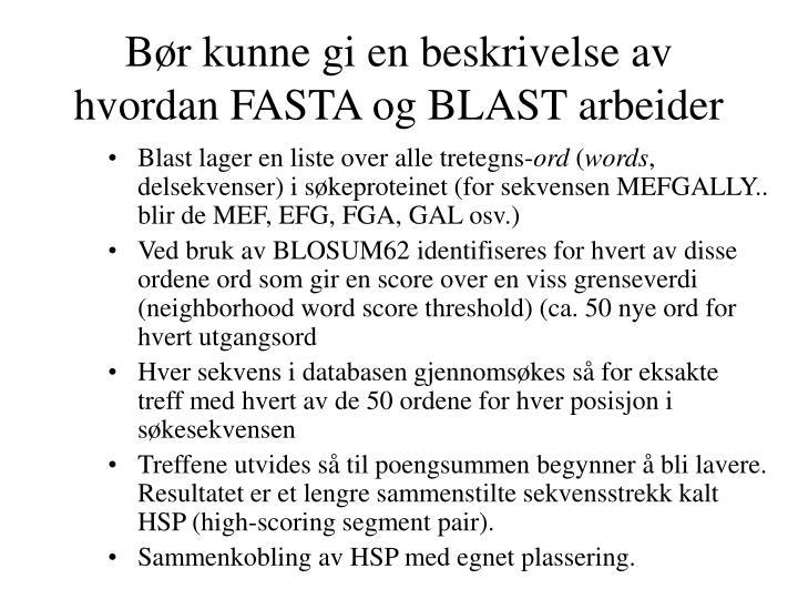 Bør kunne gi en beskrivelse av hvordan FASTA og BLAST arbeider