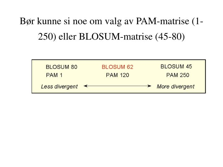 Bør kunne si noe om valg av PAM-matrise (1-250) eller BLOSUM-matrise (45-80)
