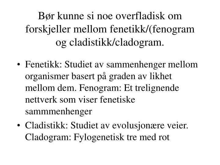 Bør kunne si noe overfladisk om forskjeller mellom fenetikk/(fenogram og cladistikk/cladogram.