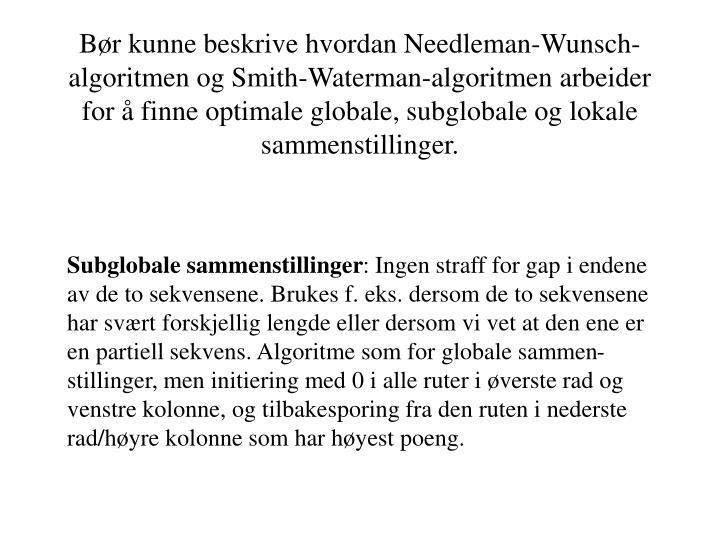 Bør kunne beskrive hvordan Needleman-Wunsch-algoritmen og Smith-Waterman-algoritmen arbeider for å finne optimale globale, subglobale og lokale sammenstillinger.