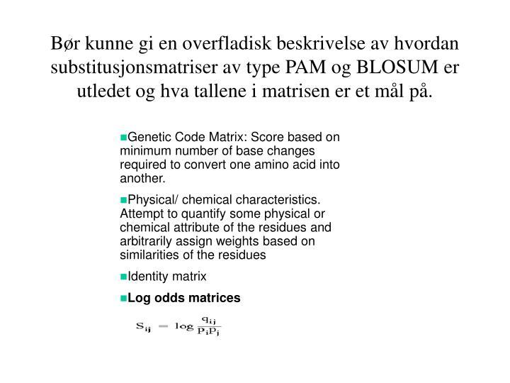 Bør kunne gi en overfladisk beskrivelse av hvordan substitusjonsmatriser av type PAM og BLOSUM er utledet og hva tallene i matrisen er et mål på.