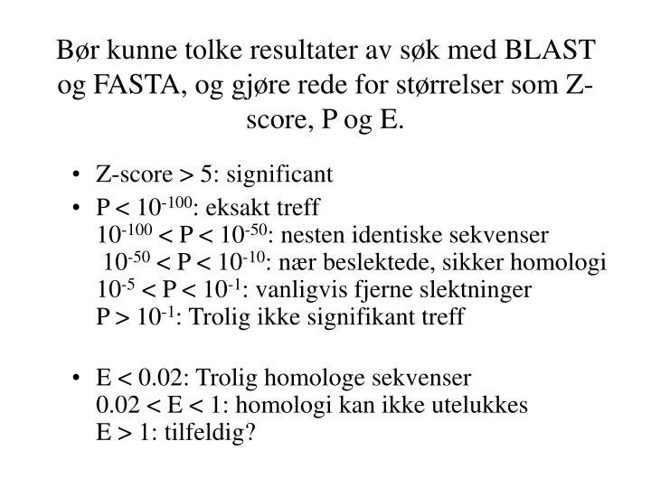 Bør kunne tolke resultater av søk med BLAST og FASTA, og gjøre rede for størrelser som Z-score, P og E.