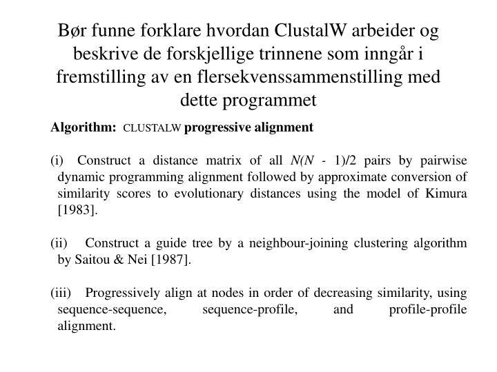 Bør funne forklare hvordan ClustalW arbeider og beskrive de forskjellige trinnene som inngår i fremstilling av en flersekvenssammenstilling med dette programmet