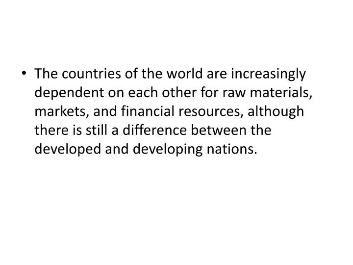 The countries of the world are increasingly dependent on each other for raw materials, markets, and financial resources, although there is still a difference between the developed and developing nations.