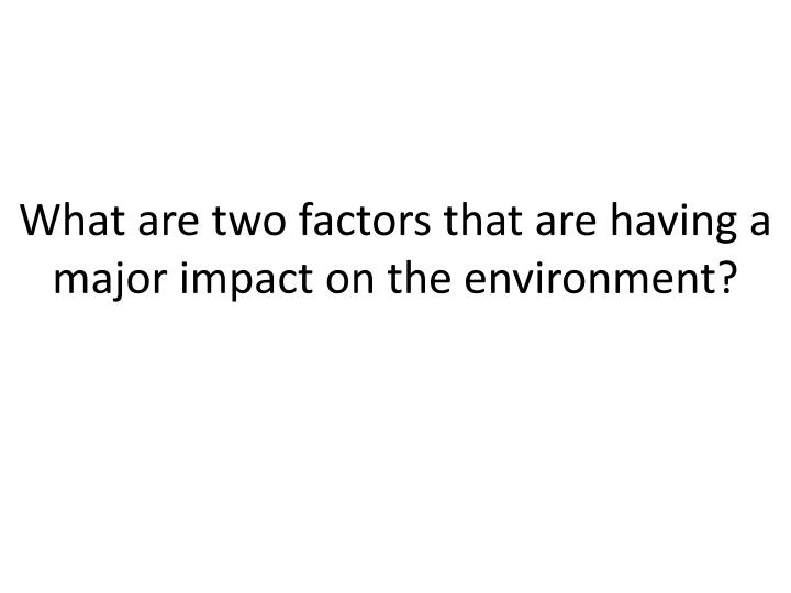 What are two factors that are having a major impact on the environment?