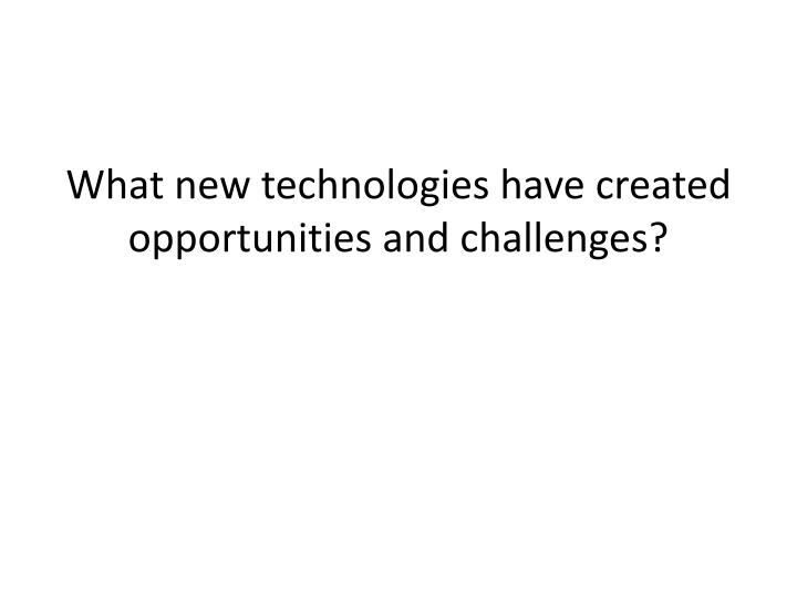 What new technologies have created opportunities and challenges?