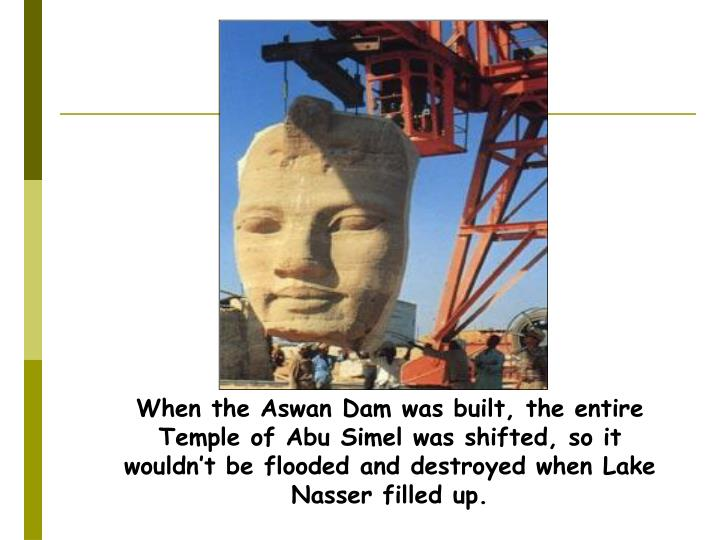 When the Aswan Dam was built, the entire Temple of Abu Simel was shifted, so it wouldn't be flooded and destroyed when Lake Nasser filled up.