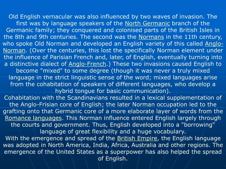 Old English vernacular was also influenced by two waves of invasion. The first was by language speakers of the