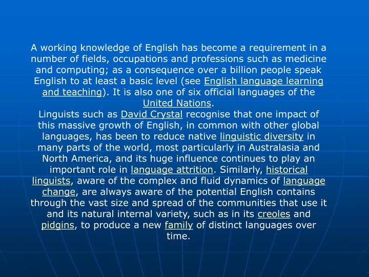 A working knowledge of English has become a requirement in a number of fields, occupations and professions such as medicine and computing; as a consequence over a billion people speak English to at least a basic level (see