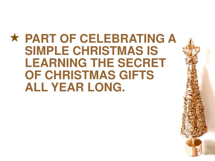 PART OF CELEBRATING A SIMPLE CHRISTMAS IS LEARNING THE SECRET OF CHRISTMAS GIFTS ALL YEAR LONG.