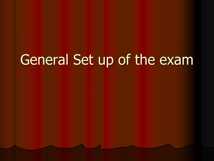 General set up of the exam