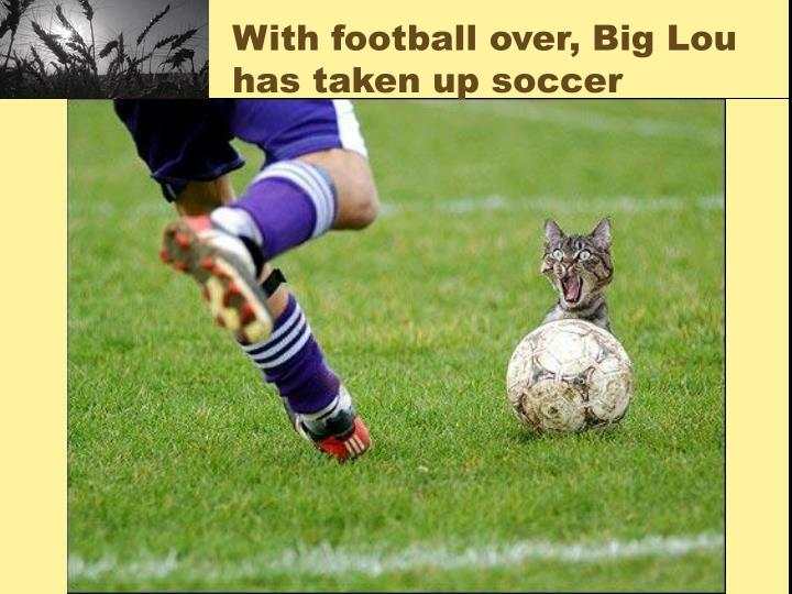 With football over, Big Lou has taken up soccer