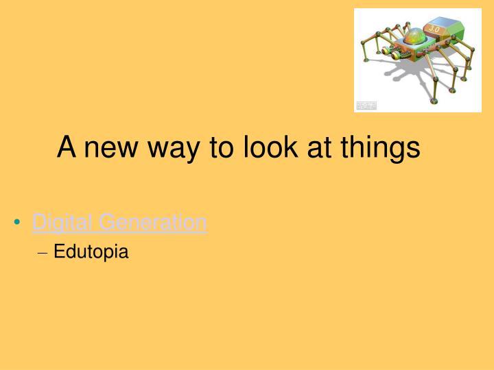 A new way to look at things