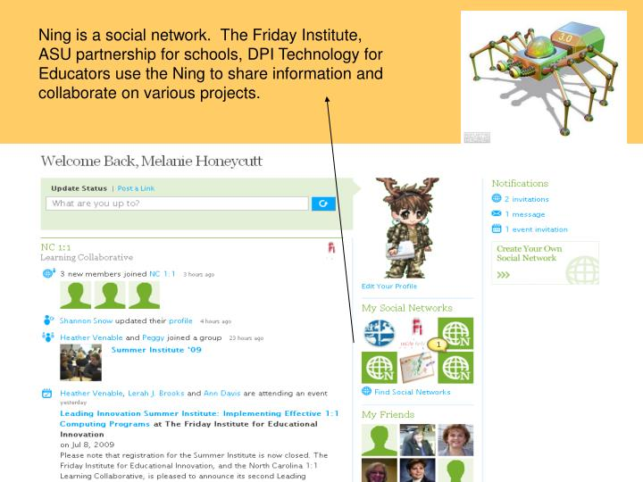 Ning is a social network.  The Friday Institute, ASU partnership for schools, DPI Technology for Educators use the Ning to share information and collaborate on various projects.