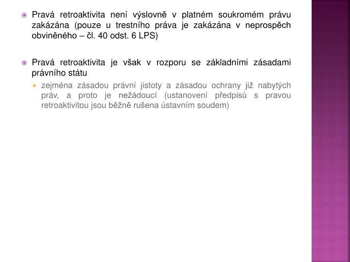 Pravá retroaktivita není výslovně v platném soukromém právu zakázána (pouze u trestního práva je zakázána v neprospěch obviněného – čl. 40 odst. 6 LPS)