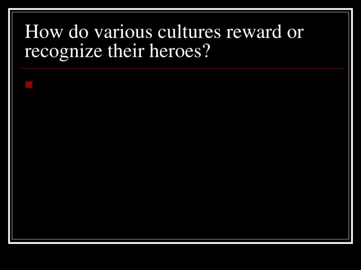 How do various cultures reward or recognize their heroes?