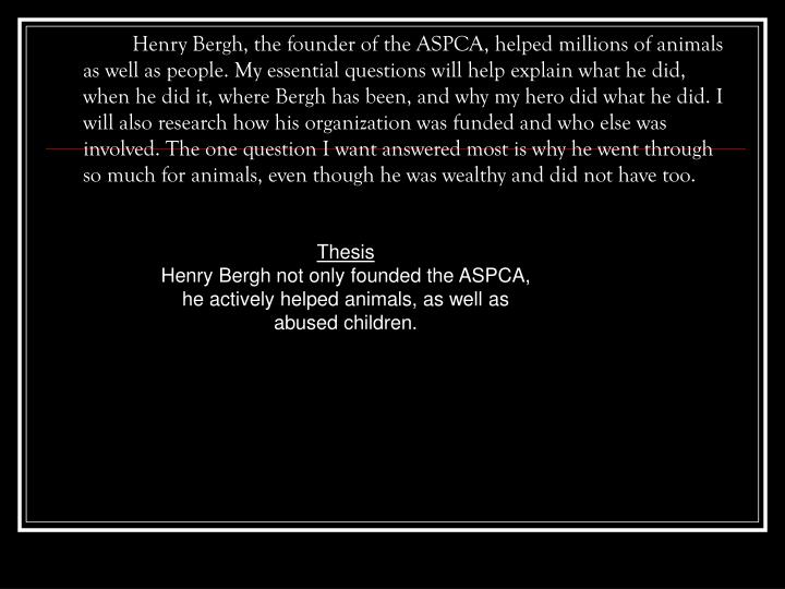 Henry Bergh, the founder of the ASPCA, helped millions of animals as well as people. My essential questions will help explain what he did, when he did it, where Bergh has been, and why my hero did what he did. I will also research how his organization was funded and who else was involved. The one question I want answered most is why he went through so much for animals, even though he was wealthy and did not have too.