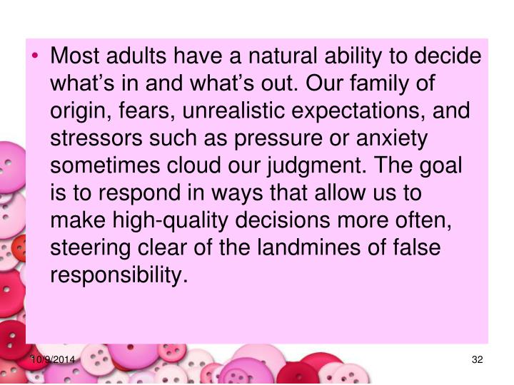 Most adults have a natural ability to decide what's in and what's out. Our family of origin, fears, unrealistic expectations, and stressors such as pressure or anxiety sometimes cloud our judgment. The goal is to respond in ways that allow us to make high-quality decisions more often, steering clear of the landmines of false responsibility.
