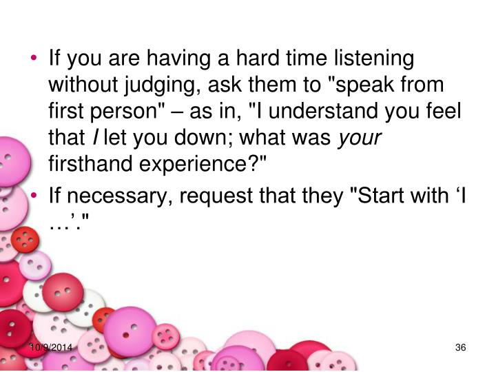 "If you are having a hard time listening without judging, ask them to ""speak from first person"" – as in, ""I understand you feel that"